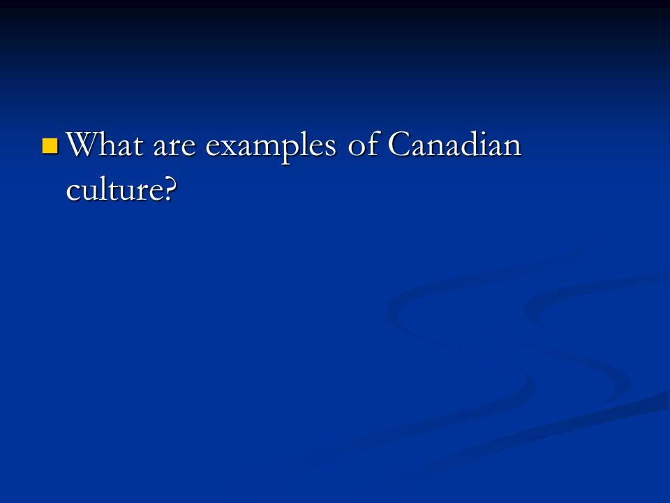 What are examples of Canadian culture? What are examples of Canadian culture?