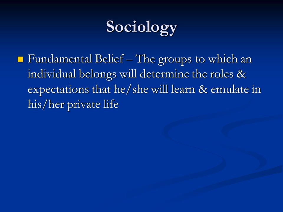 Sociology Fundamental Belief – The groups to which an individual belongs will determine the roles & expectations that he/she will learn & emulate in h