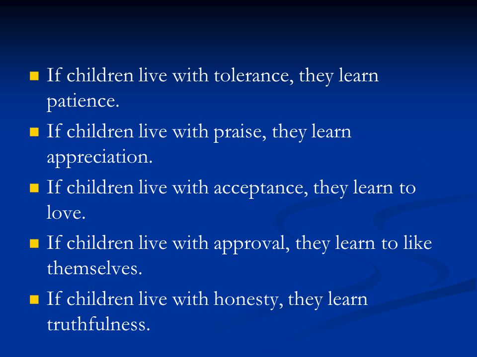 If children live with tolerance, they learn patience. If children live with praise, they learn appreciation. If children live with acceptance, they le