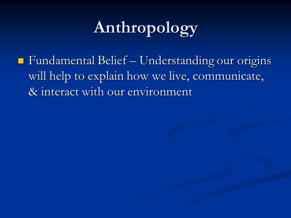 Anthropology Fundamental Belief – Understanding our origins will help to explain how we live, communicate, & interact with our environment Fundamental