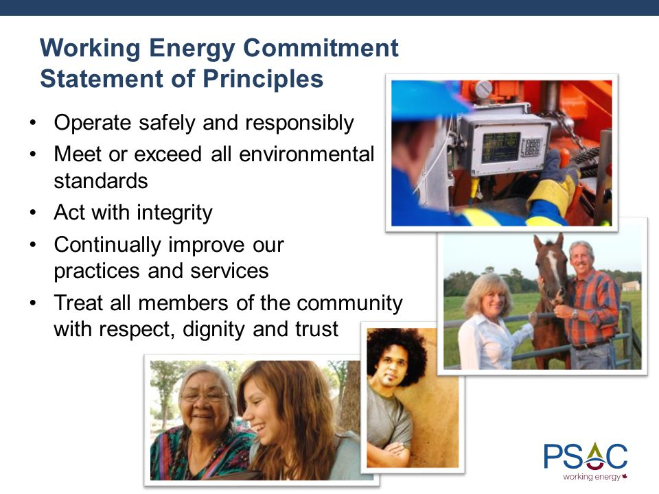 Working Energy Commitment Statement of Principles Operate safely and responsibly Meet or exceed all environmental standards Act with integrity Continually improve our practices and services Treat all members of the community with respect, dignity and trust