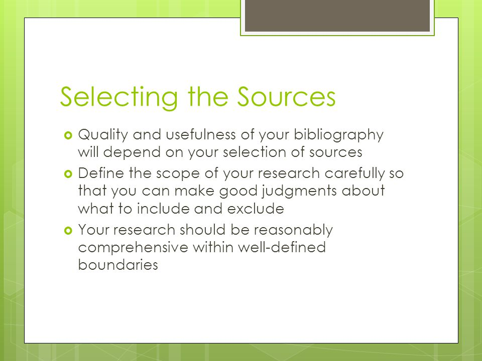 Selecting the Sources  Quality and usefulness of your bibliography will depend on your selection of sources  Define the scope of your research carefully so that you can make good judgments about what to include and exclude  Your research should be reasonably comprehensive within well-defined boundaries