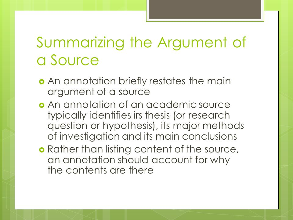 Summarizing the Argument of a Source  An annotation briefly restates the main argument of a source  An annotation of an academic source typically identifies irs thesis (or research question or hypothesis), its major methods of investigation and its main conclusions  Rather than listing content of the source, an annotation should account for why the contents are there