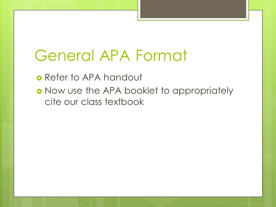 General APA Format  Refer to APA handout  Now use the APA booklet to appropriately cite our class textbook