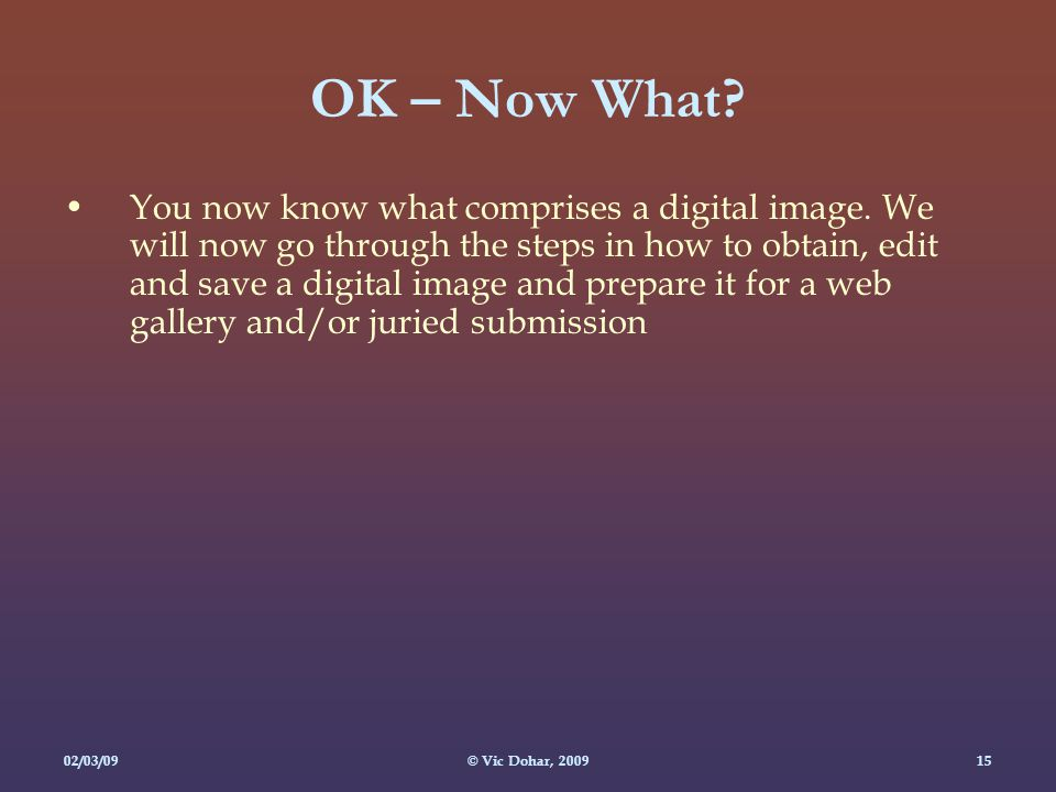 02/03/09© Vic Dohar, OK – Now What. You now know what comprises a digital image.