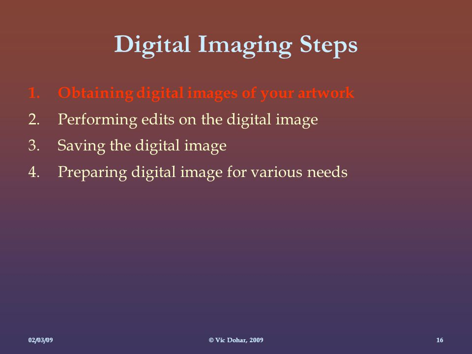 02/03/09© Vic Dohar, Digital Imaging Steps 1.Obtaining digital images of your artwork 2.Performing edits on the digital image 3.Saving the digital image 4.Preparing digital image for various needs