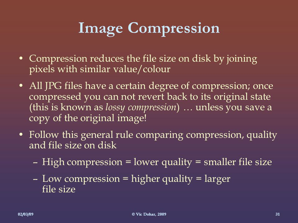 02/03/09© Vic Dohar, Image Compression Compression reduces the file size on disk by joining pixels with similar value/colour All JPG files have a certain degree of compression; once compressed you can not revert back to its original state (this is known as lossy compression ) … unless you save a copy of the original image.