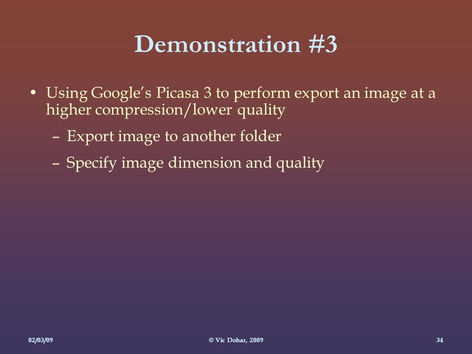 02/03/09© Vic Dohar, Demonstration #3 Using Google's Picasa 3 to perform export an image at a higher compression/lower quality –Export image to another folder –Specify image dimension and quality