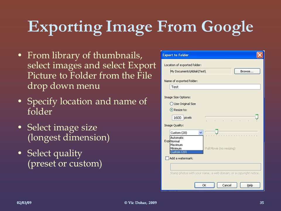 02/03/09© Vic Dohar, Exporting Image From Google From library of thumbnails, select images and select Export Picture to Folder from the File drop down menu Specify location and name of folder Select image size (longest dimension) Select quality (preset or custom)