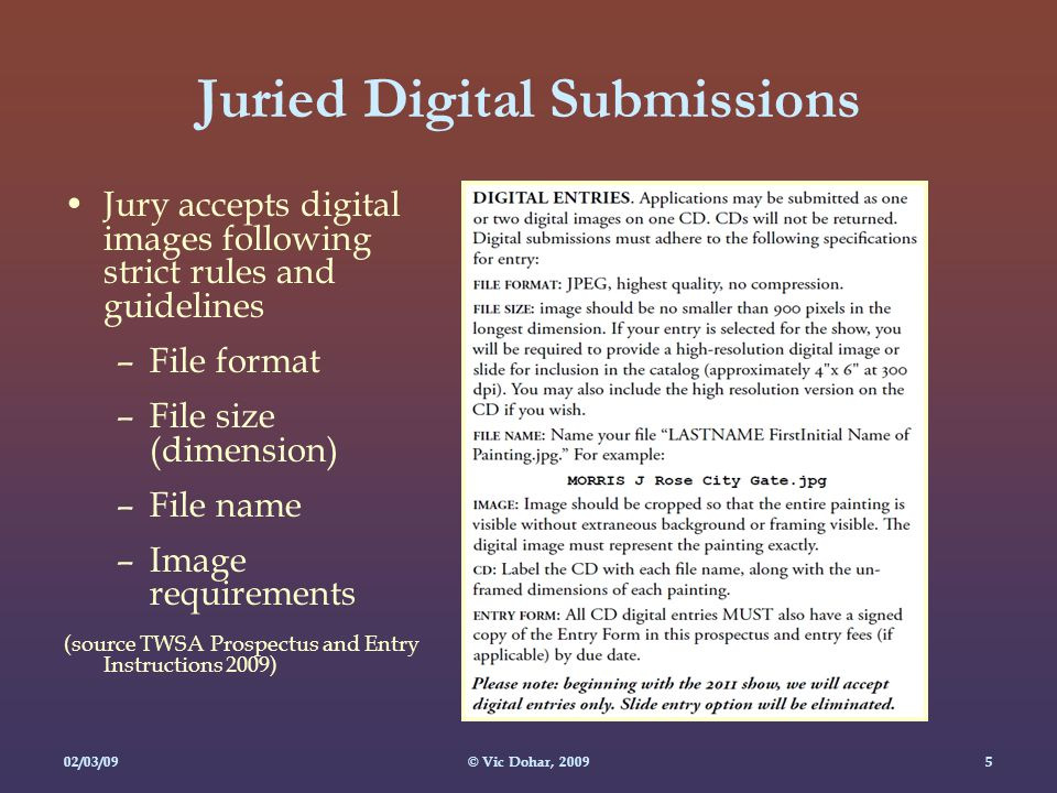 02/03/09© Vic Dohar, Juried Digital Submissions Jury accepts digital images following strict rules and guidelines –File format –File size (dimension) –File name –Image requirements (source TWSA Prospectus and Entry Instructions 2009)
