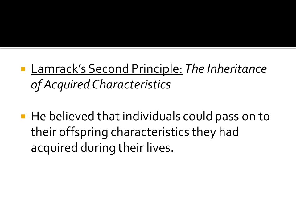  Lamrack's Second Principle: The Inheritance of Acquired Characteristics  He believed that individuals could pass on to their offspring characteristics they had acquired during their lives.