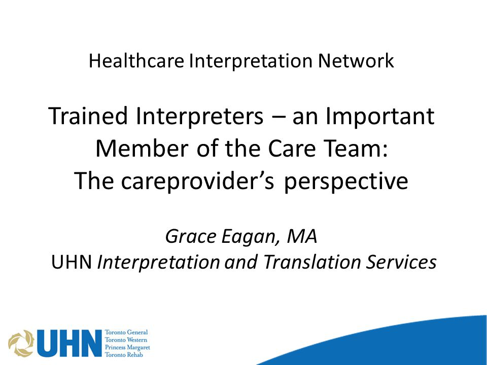 Healthcare Interpretation Network Trained Interpreters – an Important Member of the Care Team: The careprovider's perspective Grace Eagan, MA UHN Interpretation and Translation Services