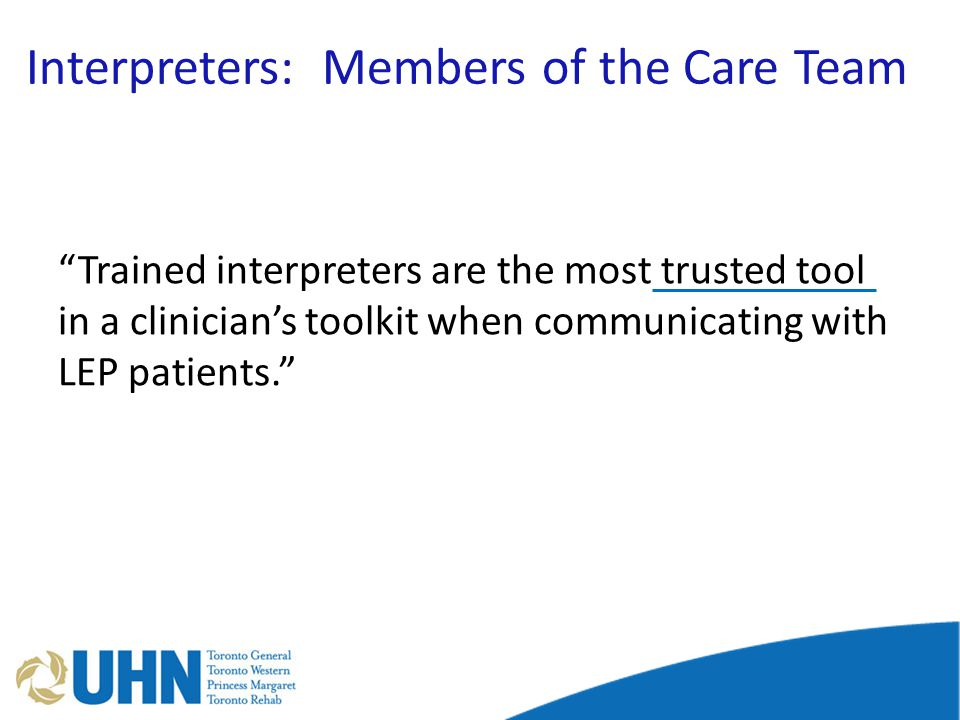 Interpreters: Members of the Care Team Trained interpreters are the most trusted tool in a clinician's toolkit when communicating with LEP patients.