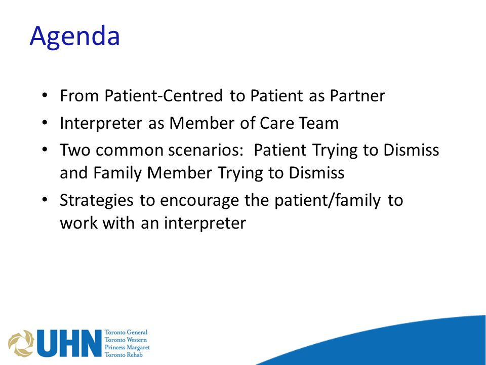 Agenda From Patient-Centred to Patient as Partner Interpreter as Member of Care Team Two common scenarios: Patient Trying to Dismiss and Family Member Trying to Dismiss Strategies to encourage the patient/family to work with an interpreter
