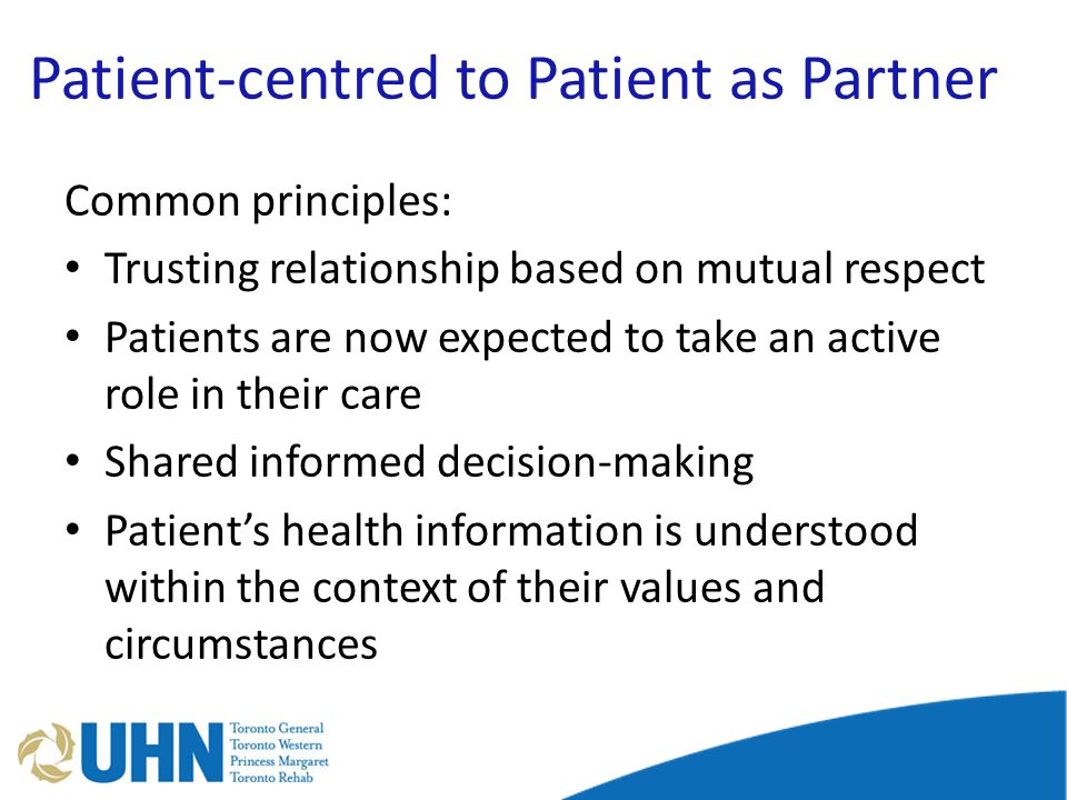 Patient-centred to Patient as Partner Common principles: Trusting relationship based on mutual respect Patients are now expected to take an active role in their care Shared informed decision-making Patient's health information is understood within the context of their values and circumstances