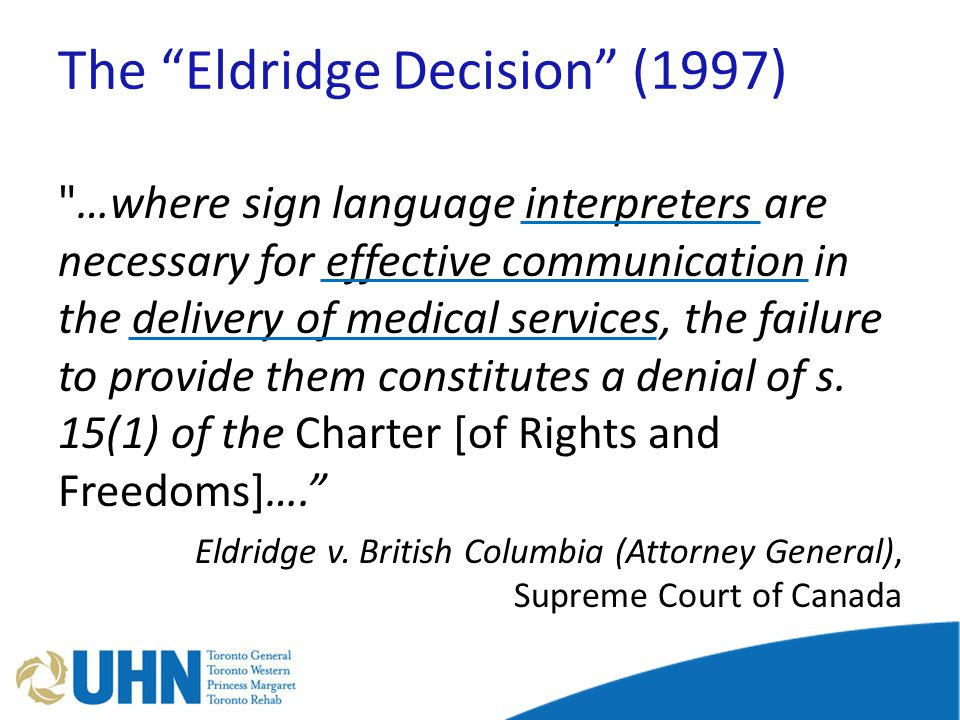 The Eldridge Decision (1997) …where sign language interpreters are necessary for effective communication in the delivery of medical services, the failure to provide them constitutes a denial of s.