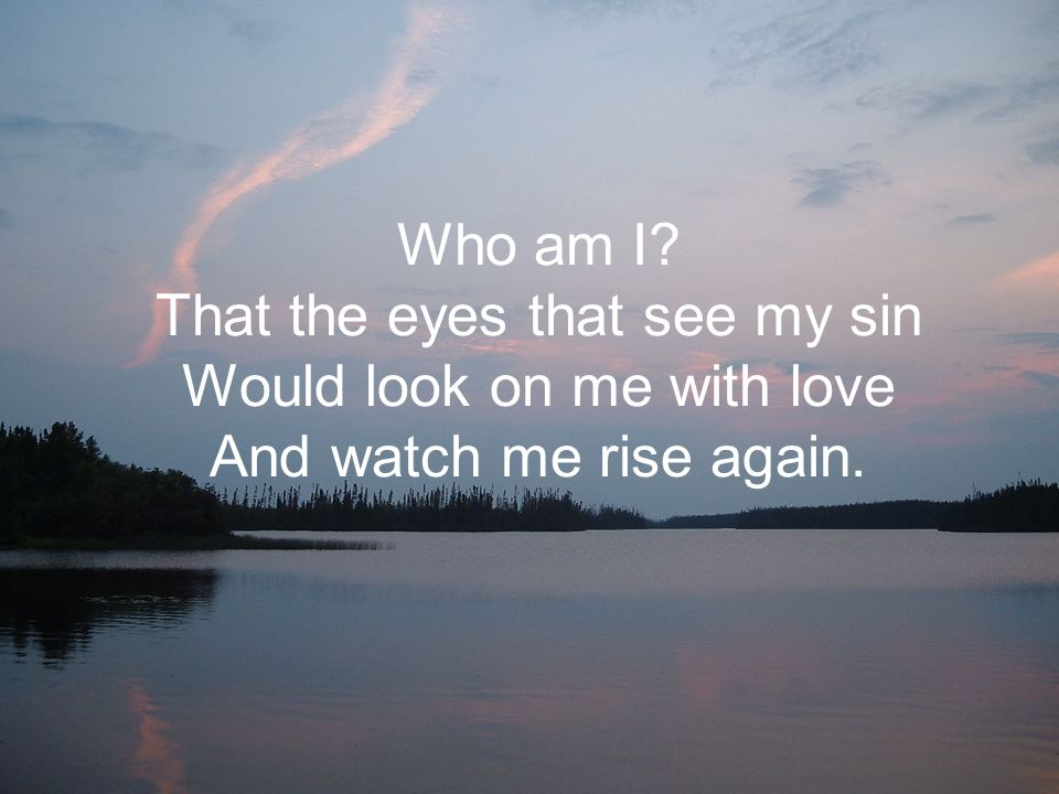 Who am I? That the eyes that see my sin Would look on me with love And watch me rise again.