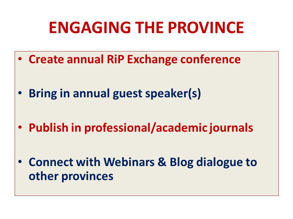 ENGAGING THE PROVINCE Create annual RiP Exchange conference Bring in annual guest speaker(s) Publish in professional/academic journals Connect with Webinars & Blog dialogue to other provinces