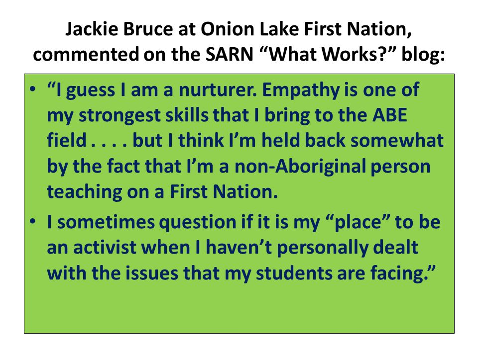 Jackie Bruce at Onion Lake First Nation, commented on the SARN What Works blog: I guess I am a nurturer.