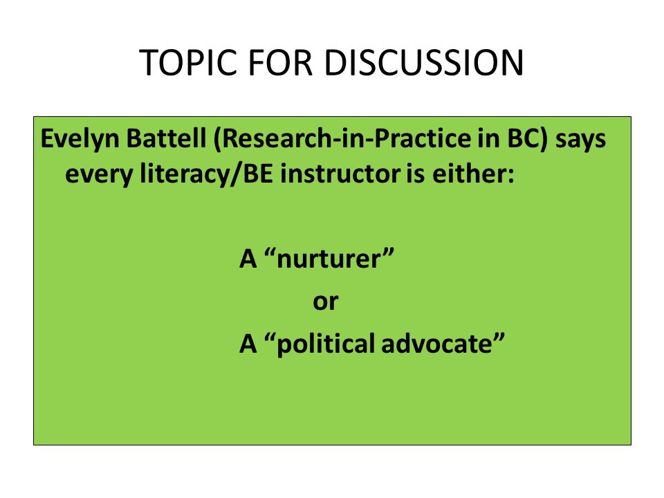 TOPIC FOR DISCUSSION Evelyn Battell (Research-in-Practice in BC) says every literacy/BE instructor is either: A nurturer or A political advocate