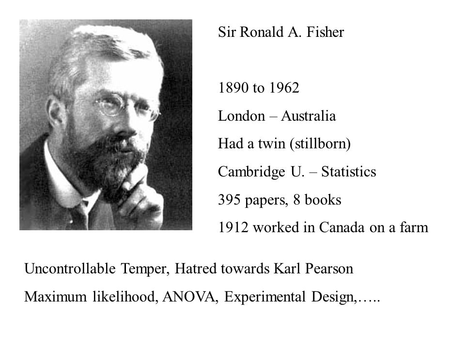 Sir Ronald A. Fisher 1890 to 1962 London – Australia Had a twin (stillborn) Cambridge U.