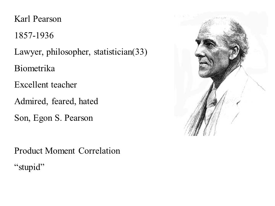 Karl Pearson 1857-1936 Lawyer, philosopher, statistician(33) Biometrika Excellent teacher Admired, feared, hated Son, Egon S.