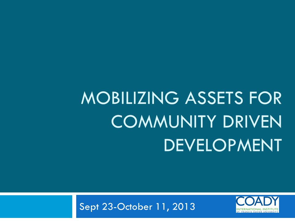 MOBILIZING ASSETS FOR COMMUNITY DRIVEN DEVELOPMENT Sept 23-October 11, 2013