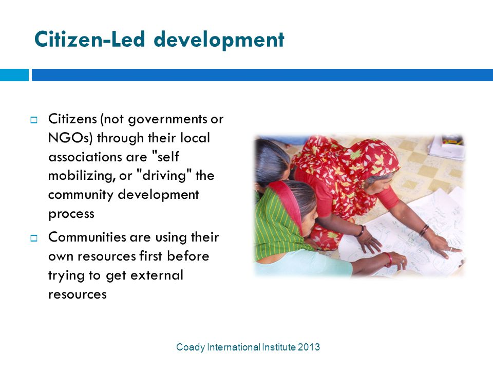 Citizen-Led development  Citizens (not governments or NGOs) through their local associations are self mobilizing, or driving the community development process  Communities are using their own resources first before trying to get external resources Coady International Institute 2013