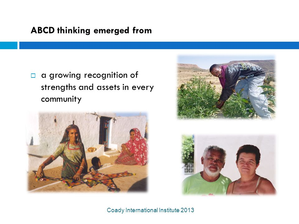 ABCD thinking emerged from  a growing recognition of strengths and assets in every community Coady International Institute 2013