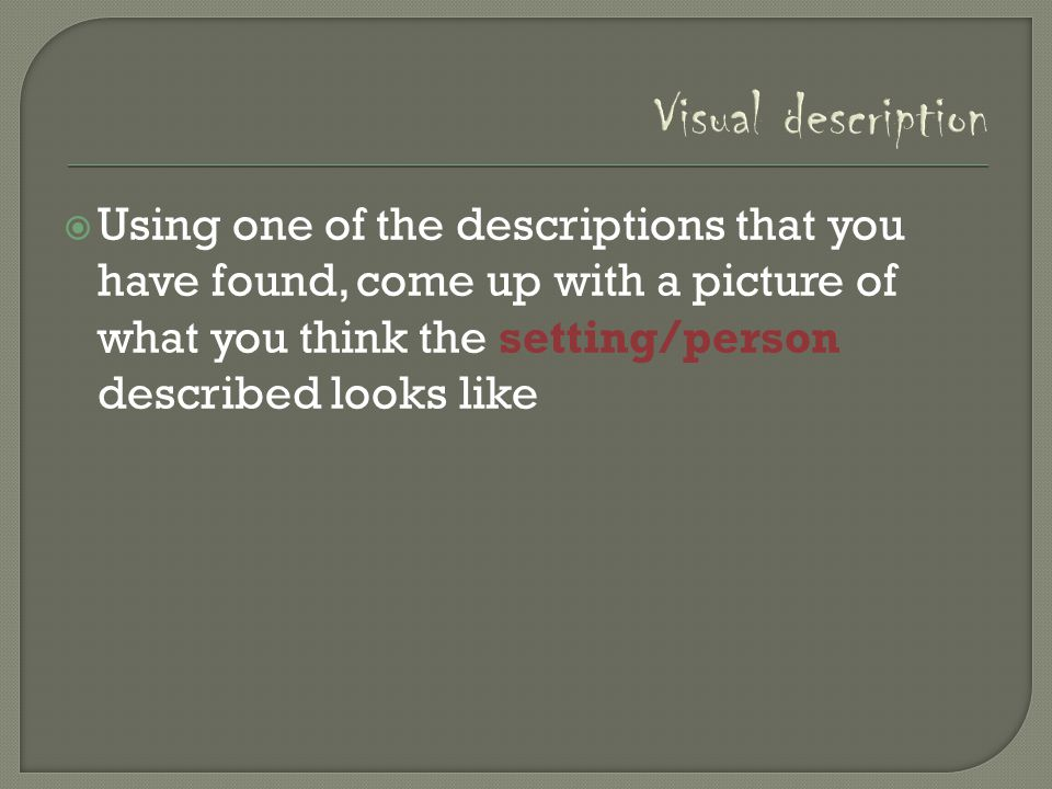 Visual description  Using one of the descriptions that you have found, come up with a picture of what you think the setting/person described looks li