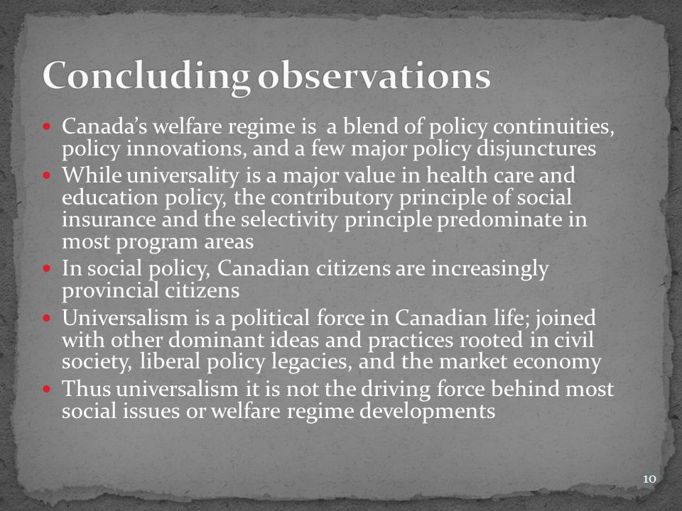 Canada's welfare regime is a blend of policy continuities, policy innovations, and a few major policy disjunctures While universality is a major value
