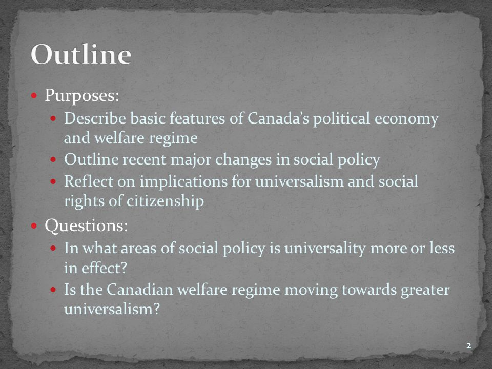 Purposes: Describe basic features of Canada's political economy and welfare regime Outline recent major changes in social policy Reflect on implicatio