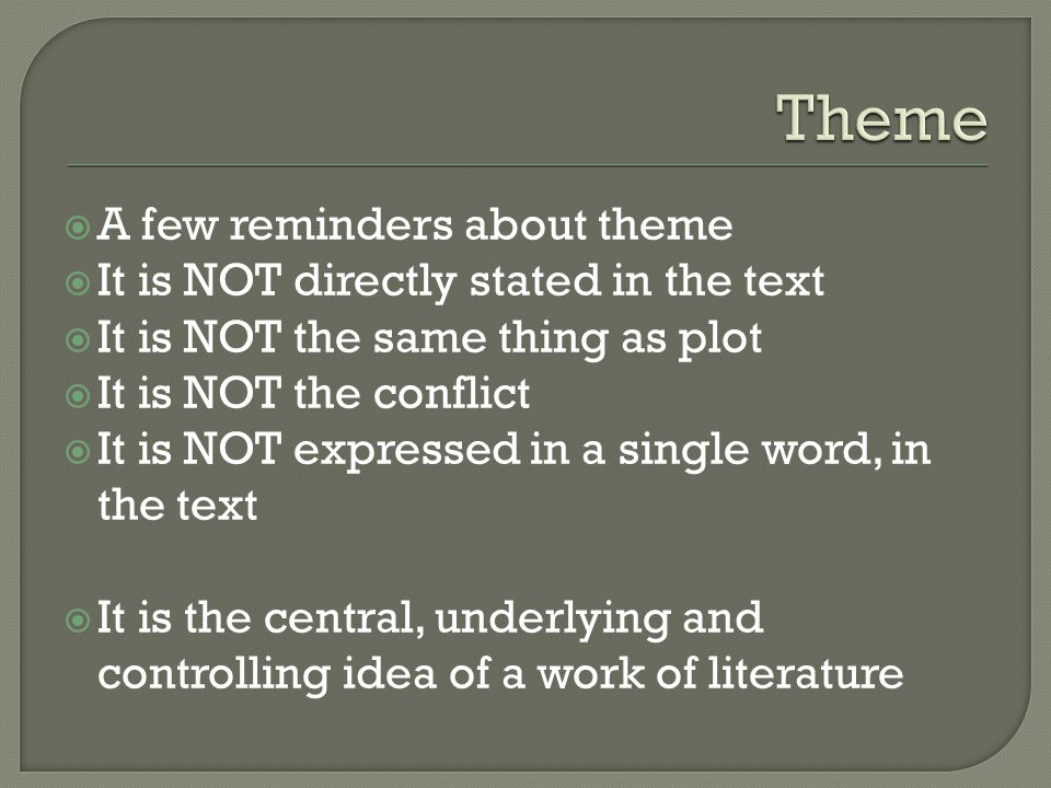  A few reminders about theme  It is NOT directly stated in the text  It is NOT the same thing as plot  It is NOT the conflict  It is NOT expressed in a single word, in the text  It is the central, underlying and controlling idea of a work of literature