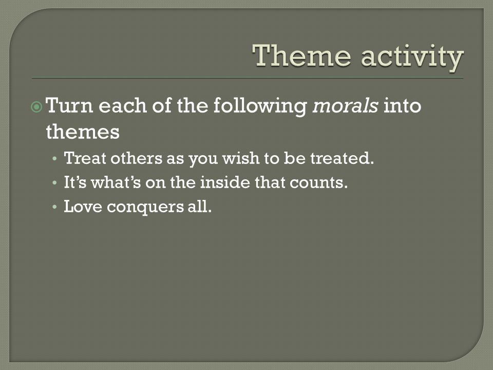  Turn each of the following morals into themes Treat others as you wish to be treated.