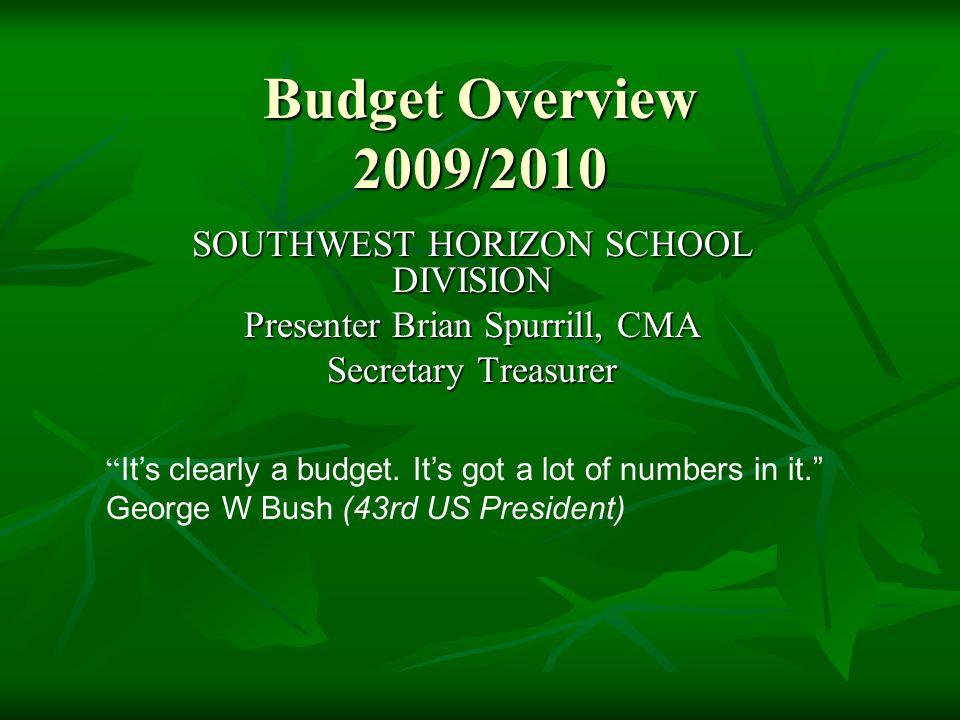 Budget Overview 2009/2010 SOUTHWEST HORIZON SCHOOL DIVISION Presenter Brian Spurrill, CMA Secretary Treasurer It's clearly a budget.