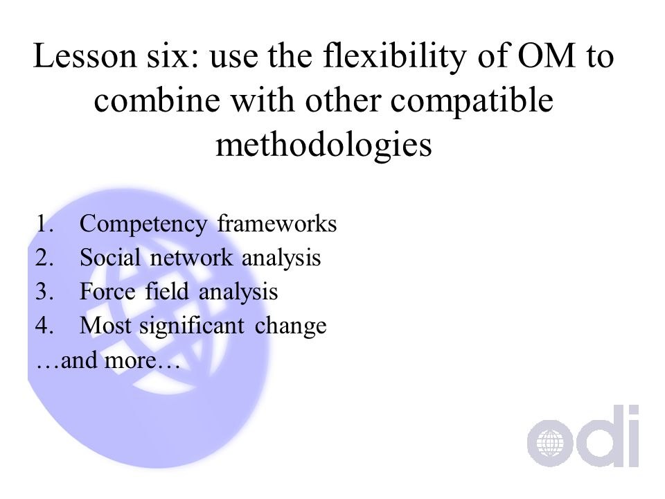 Lesson six: use the flexibility of OM to combine with other compatible methodologies 1.Competency frameworks 2.Social network analysis 3.Force field analysis 4.Most significant change …and more…