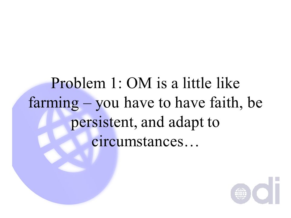 Problem 1: OM is a little like farming – you have to have faith, be persistent, and adapt to circumstances…