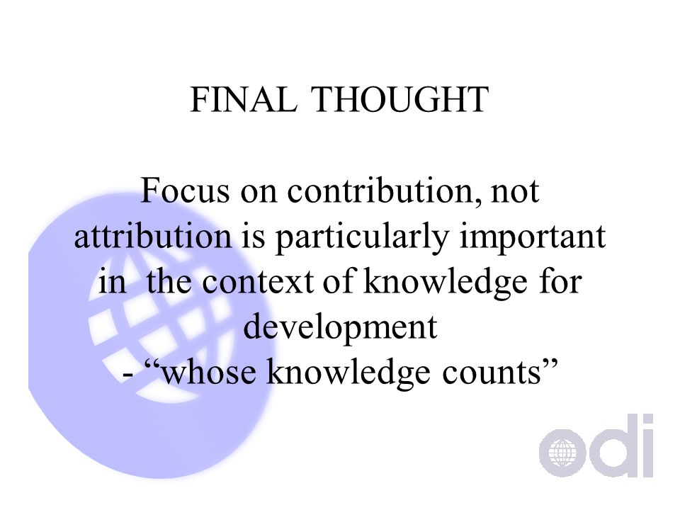 FINAL THOUGHT Focus on contribution, not attribution is particularly important in the context of knowledge for development - whose knowledge counts