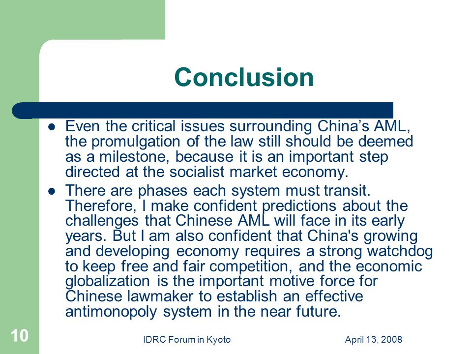 IDRC Forum in KyotoApril 13, 2008 10 Conclusion Even the critical issues surrounding China's AML, the promulgation of the law still should be deemed as a milestone, because it is an important step directed at the socialist market economy.