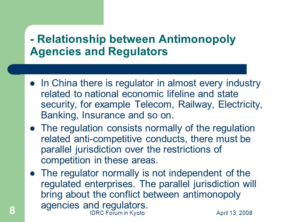 IDRC Forum in KyotoApril 13, 2008 8 - Relationship between Antimonopoly Agencies and Regulators In China there is regulator in almost every industry related to national economic lifeline and state security, for example Telecom, Railway, Electricity, Banking, Insurance and so on.