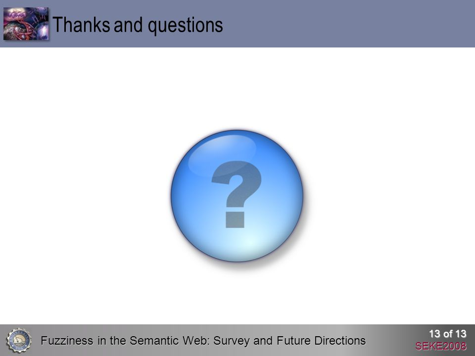 Fuzziness in the Semantic Web: Survey and Future Directions 13 of 13 SEKE2008 Thanks and questions