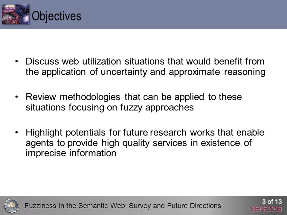 Fuzziness in the Semantic Web: Survey and Future Directions 3 of 13 SEKE2008 Discuss web utilization situations that would benefit from the application of uncertainty and approximate reasoning Review methodologies that can be applied to these situations focusing on fuzzy approaches Highlight potentials for future research works that enable agents to provide high quality services in existence of imprecise information Objectives