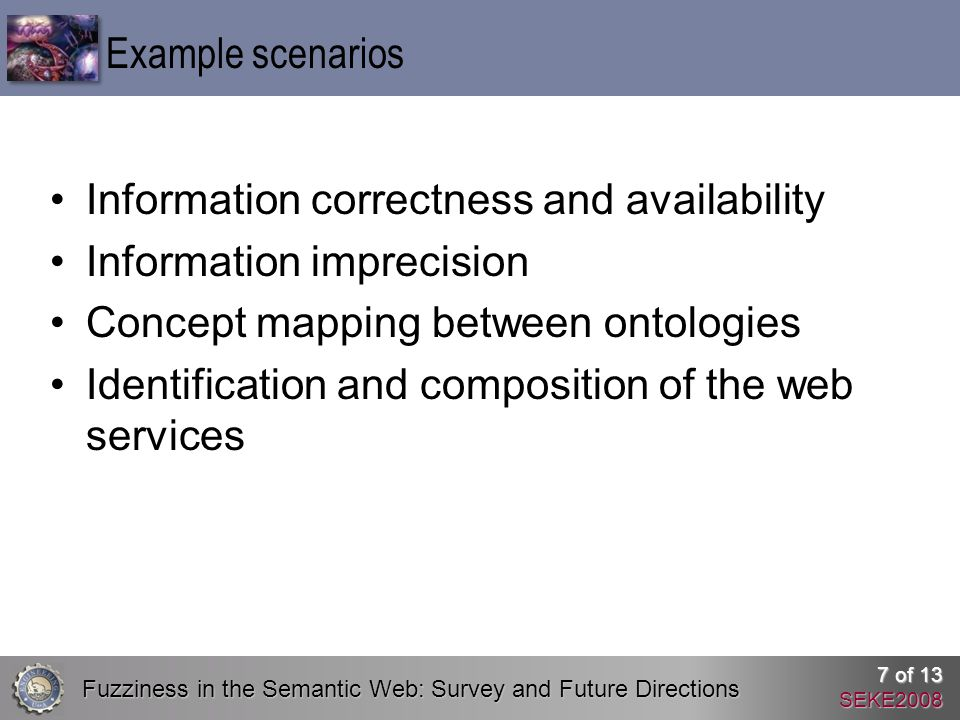 Fuzziness in the Semantic Web: Survey and Future Directions 7 of 13 SEKE2008 Information correctness and availability Information imprecision Concept mapping between ontologies Identification and composition of the web services Example scenarios