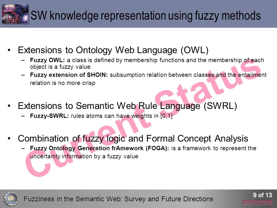 Fuzziness in the Semantic Web: Survey and Future Directions 9 of 13 SEKE2008 SW knowledge representation using fuzzy methods Current Status Extensions to Ontology Web Language (OWL) –Fuzzy OWL: a class is defined by membership functions and the membership of each object is a fuzzy value –Fuzzy extension of SHOIN: subsumption relation between classes and the entailment relation is no more crisp Extensions to Semantic Web Rule Language (SWRL) –Fuzzy-SWRL: rules atoms can have weights in [0,1] Combination of fuzzy logic and Formal Concept Analysis –Fuzzy Ontology Generation frAmework (FOGA): is a framework to represent the uncertainty information by a fuzzy value