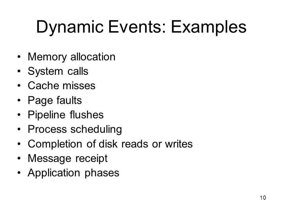 10 Dynamic Events: Examples Memory allocation System calls Cache misses Page faults Pipeline flushes Process scheduling Completion of disk reads or writes Message receipt Application phases