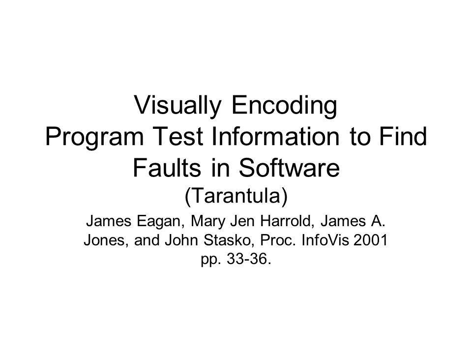 Visually Encoding Program Test Information to Find Faults in Software (Tarantula) James Eagan, Mary Jen Harrold, James A. Jones, and John Stasko, Proc