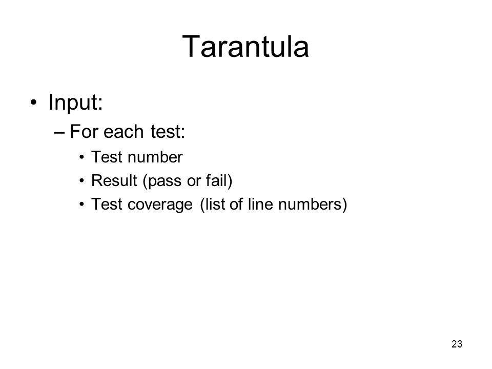 23 Tarantula Input: –For each test: Test number Result (pass or fail) Test coverage (list of line numbers)