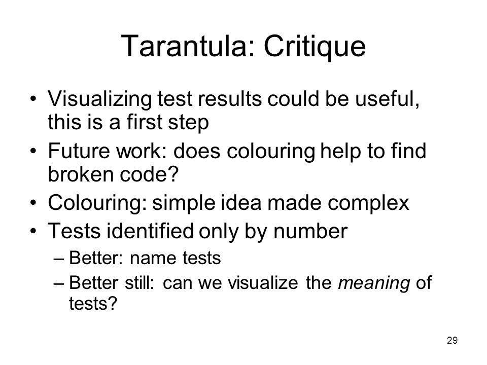 29 Tarantula: Critique Visualizing test results could be useful, this is a first step Future work: does colouring help to find broken code.