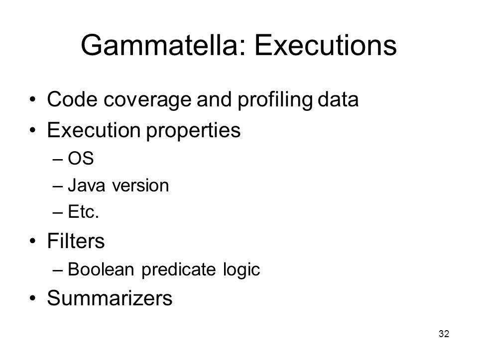 32 Gammatella: Executions Code coverage and profiling data Execution properties –OS –Java version –Etc.