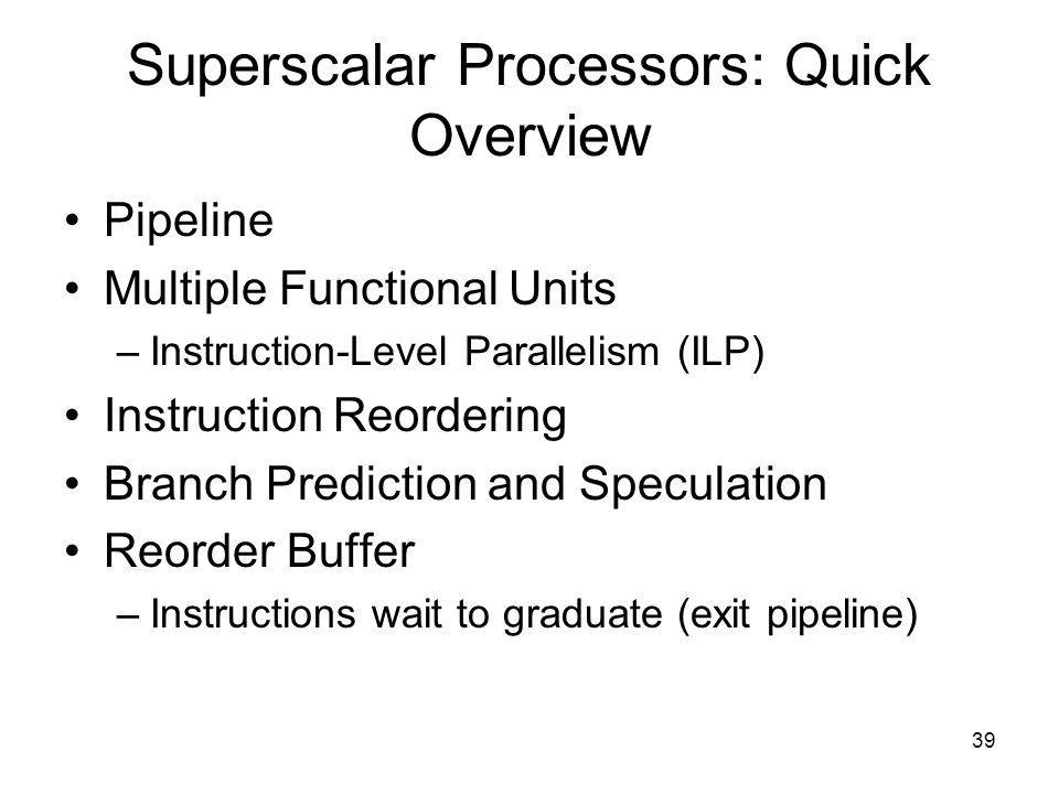 39 Superscalar Processors: Quick Overview Pipeline Multiple Functional Units –Instruction-Level Parallelism (ILP) Instruction Reordering Branch Prediction and Speculation Reorder Buffer –Instructions wait to graduate (exit pipeline)